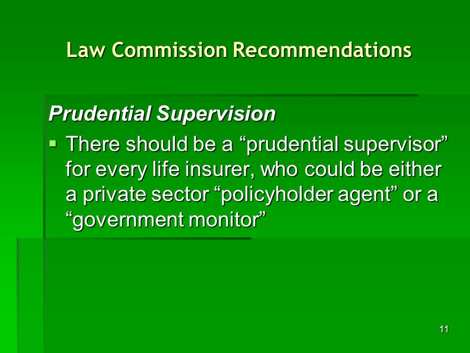 11 Law Commission Recommendations Prudential Supervision There should be a prudential supervisor for every life insurer, who could be either a private sector policyholder agent or a government monitor There should be a prudential supervisor for every life insurer, who could be either a private sector policyholder agent or a government monitor