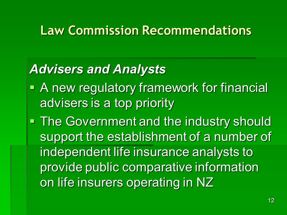 12 Law Commission Recommendations Advisers and Analysts A new regulatory framework for financial advisers is a top priority A new regulatory framework for financial advisers is a top priority The Government and the industry should support the establishment of a number of independent life insurance analysts to provide public comparative information on life insurers operating in NZ The Government and the industry should support the establishment of a number of independent life insurance analysts to provide public comparative information on life insurers operating in NZ