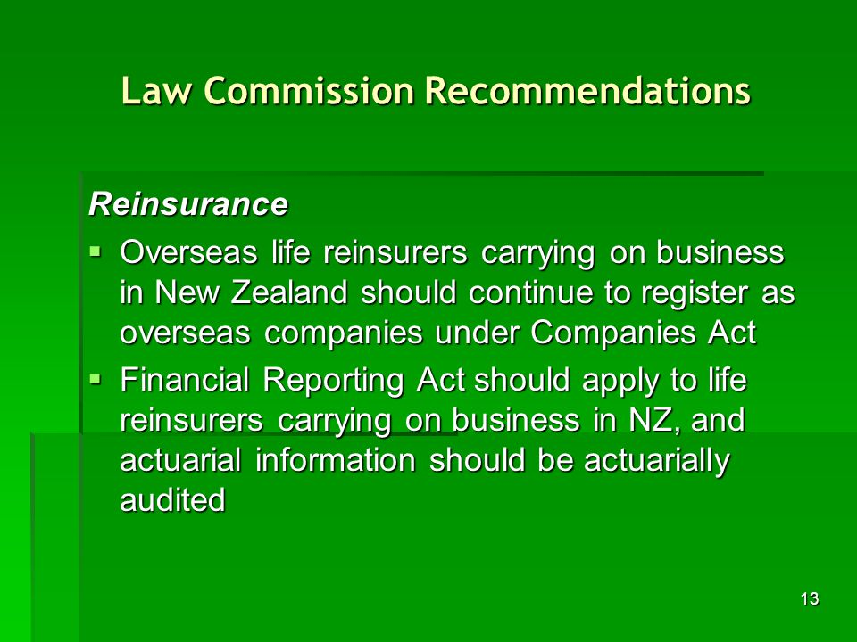 13 Law Commission Recommendations Reinsurance Overseas life reinsurers carrying on business in New Zealand should continue to register as overseas companies under Companies Act Overseas life reinsurers carrying on business in New Zealand should continue to register as overseas companies under Companies Act Financial Reporting Act should apply to life reinsurers carrying on business in NZ, and actuarial information should be actuarially audited Financial Reporting Act should apply to life reinsurers carrying on business in NZ, and actuarial information should be actuarially audited