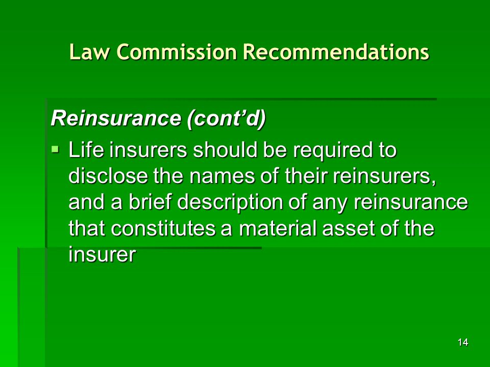 14 Law Commission Recommendations Reinsurance (contd) Life insurers should be required to disclose the names of their reinsurers, and a brief description of any reinsurance that constitutes a material asset of the insurer Life insurers should be required to disclose the names of their reinsurers, and a brief description of any reinsurance that constitutes a material asset of the insurer