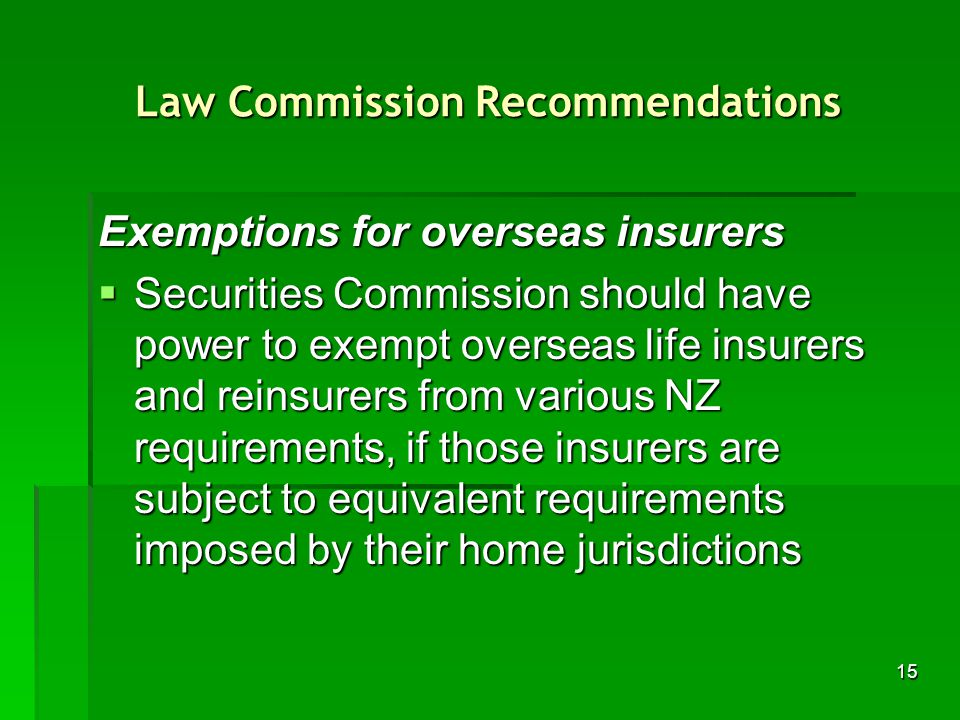 15 Law Commission Recommendations Exemptions for overseas insurers Securities Commission should have power to exempt overseas life insurers and reinsurers from various NZ requirements, if those insurers are subject to equivalent requirements imposed by their home jurisdictions Securities Commission should have power to exempt overseas life insurers and reinsurers from various NZ requirements, if those insurers are subject to equivalent requirements imposed by their home jurisdictions