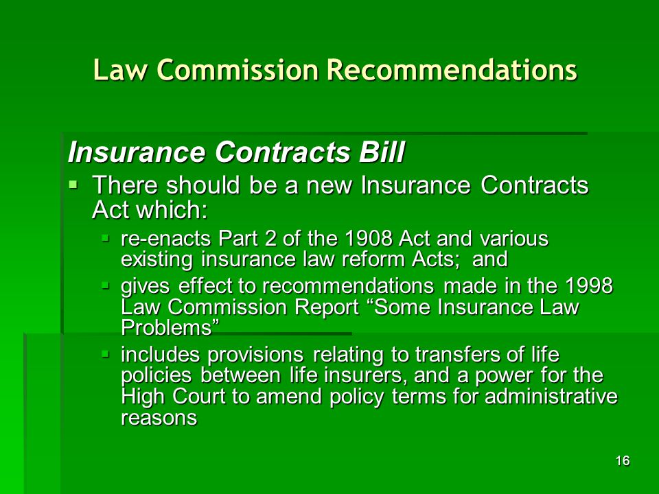 16 Law Commission Recommendations Insurance Contracts Bill There should be a new Insurance Contracts Act which: There should be a new Insurance Contracts Act which: re-enacts Part 2 of the 1908 Act and various existing insurance law reform Acts; and re-enacts Part 2 of the 1908 Act and various existing insurance law reform Acts; and gives effect to recommendations made in the 1998 Law Commission Report Some Insurance Law Problems gives effect to recommendations made in the 1998 Law Commission Report Some Insurance Law Problems includes provisions relating to transfers of life policies between life insurers, and a power for the High Court to amend policy terms for administrative reasons includes provisions relating to transfers of life policies between life insurers, and a power for the High Court to amend policy terms for administrative reasons