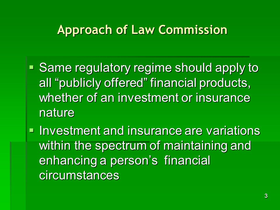 3 Approach of Law Commission Same regulatory regime should apply to all publicly offered financial products, whether of an investment or insurance nature Same regulatory regime should apply to all publicly offered financial products, whether of an investment or insurance nature Investment and insurance are variations within the spectrum of maintaining and enhancing a persons financial circumstances Investment and insurance are variations within the spectrum of maintaining and enhancing a persons financial circumstances
