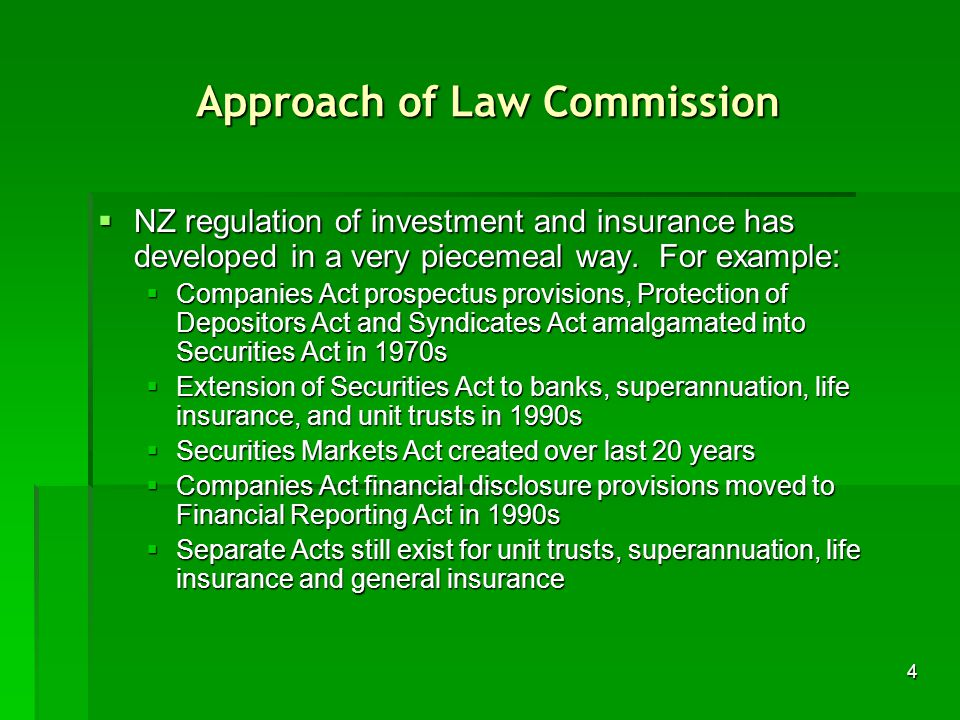 4 Approach of Law Commission NZ regulation of investment and insurance has developed in a very piecemeal way.