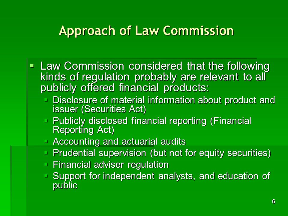 6 Approach of Law Commission Law Commission considered that the following kinds of regulation probably are relevant to all publicly offered financial products: Law Commission considered that the following kinds of regulation probably are relevant to all publicly offered financial products: Disclosure of material information about product and issuer (Securities Act) Disclosure of material information about product and issuer (Securities Act) Publicly disclosed financial reporting (Financial Reporting Act) Publicly disclosed financial reporting (Financial Reporting Act) Accounting and actuarial audits Accounting and actuarial audits Prudential supervision (but not for equity securities) Prudential supervision (but not for equity securities) Financial adviser regulation Financial adviser regulation Support for independent analysts, and education of public Support for independent analysts, and education of public