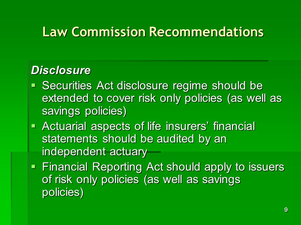 9 Law Commission Recommendations Disclosure Securities Act disclosure regime should be extended to cover risk only policies (as well as savings policies) Securities Act disclosure regime should be extended to cover risk only policies (as well as savings policies) Actuarial aspects of life insurers financial statements should be audited by an independent actuary Actuarial aspects of life insurers financial statements should be audited by an independent actuary Financial Reporting Act should apply to issuers of risk only policies (as well as savings policies) Financial Reporting Act should apply to issuers of risk only policies (as well as savings policies)