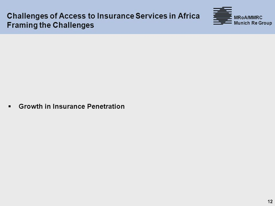 12 MRoA/MMRC Munich Re Group Challenges of Access to Insurance Services in Africa Framing the Challenges Growth in Insurance Penetration