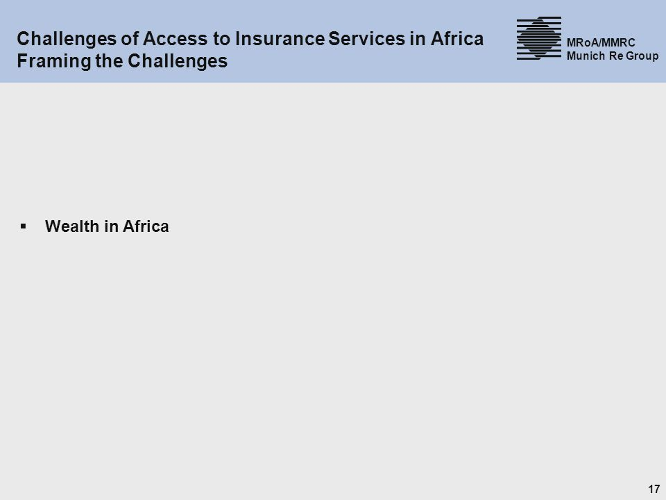 17 MRoA/MMRC Munich Re Group Challenges of Access to Insurance Services in Africa Framing the Challenges Wealth in Africa