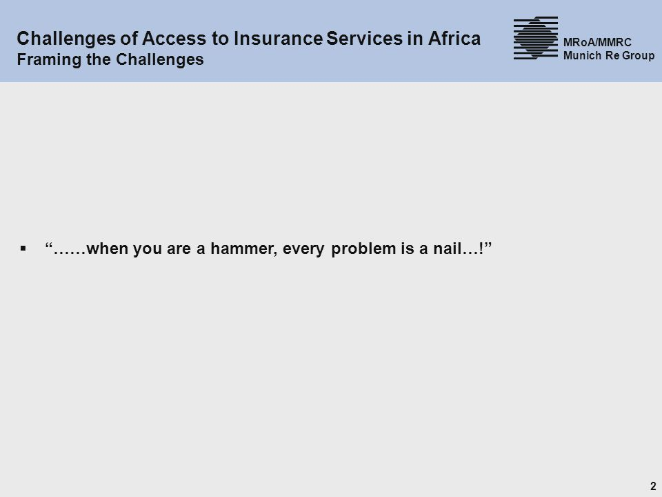 2 MRoA/MMRC Munich Re Group Challenges of Access to Insurance Services in Africa Framing the Challenges ……when you are a hammer, every problem is a nail…!