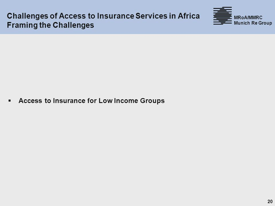 20 MRoA/MMRC Munich Re Group Challenges of Access to Insurance Services in Africa Framing the Challenges Access to Insurance for Low Income Groups