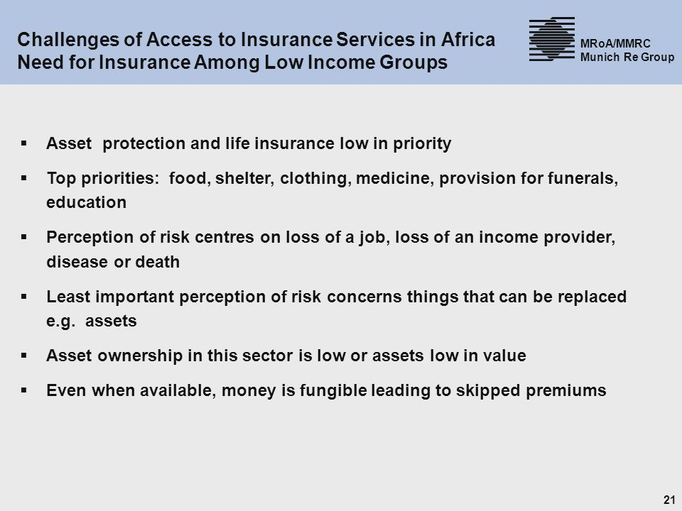 21 MRoA/MMRC Munich Re Group Challenges of Access to Insurance Services in Africa Need for Insurance Among Low Income Groups Asset protection and life insurance low in priority Top priorities: food, shelter, clothing, medicine, provision for funerals, education Perception of risk centres on loss of a job, loss of an income provider, disease or death Least important perception of risk concerns things that can be replaced e.g.
