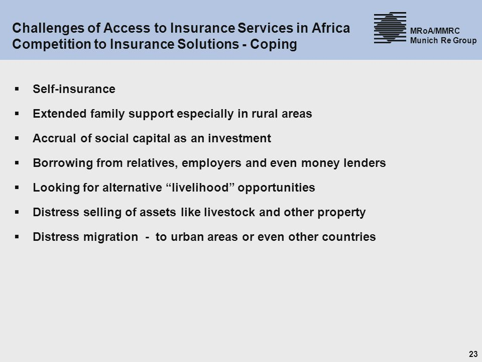 23 MRoA/MMRC Munich Re Group Challenges of Access to Insurance Services in Africa Competition to Insurance Solutions - Coping Self-insurance Extended family support especially in rural areas Accrual of social capital as an investment Borrowing from relatives, employers and even money lenders Looking for alternative livelihood opportunities Distress selling of assets like livestock and other property Distress migration - to urban areas or even other countries