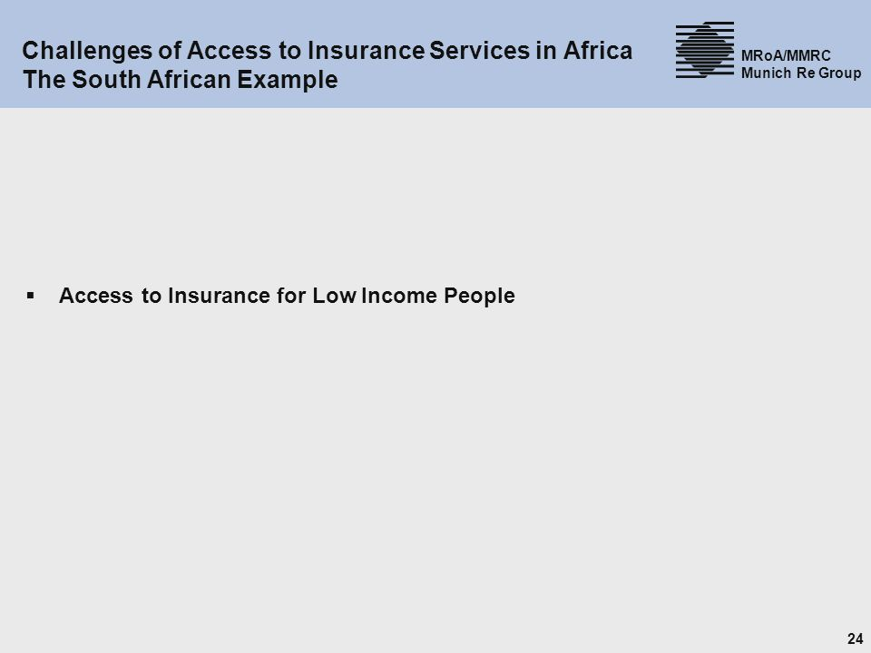 24 MRoA/MMRC Munich Re Group Challenges of Access to Insurance Services in Africa The South African Example Access to Insurance for Low Income People