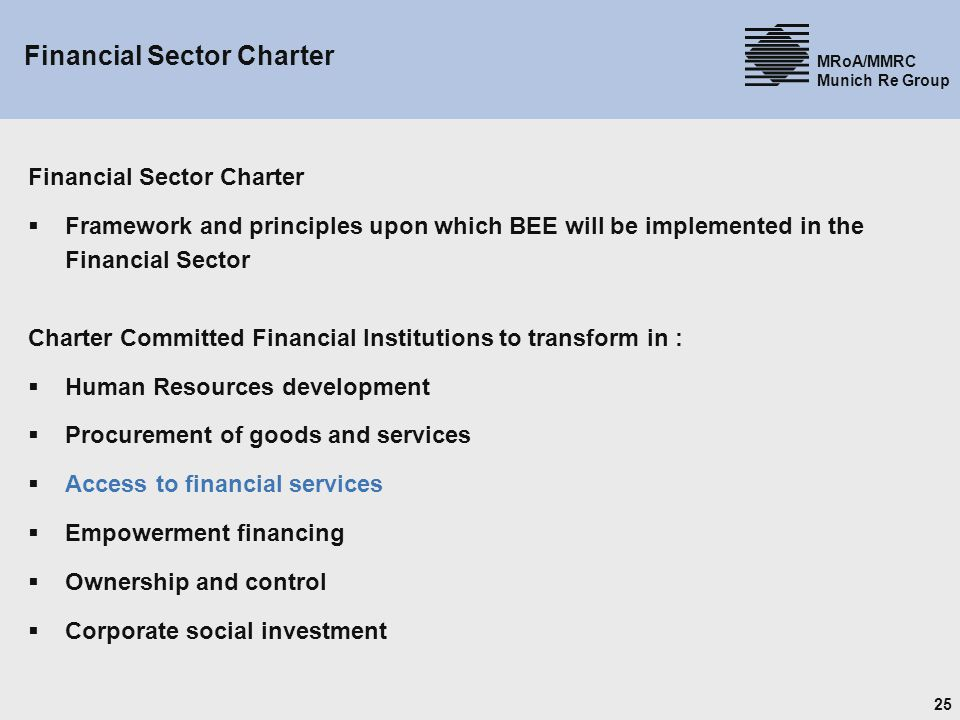 25 MRoA/MMRC Munich Re Group Financial Sector Charter Framework and principles upon which BEE will be implemented in the Financial Sector Charter Committed Financial Institutions to transform in : Human Resources development Procurement of goods and services Access to financial services Empowerment financing Ownership and control Corporate social investment
