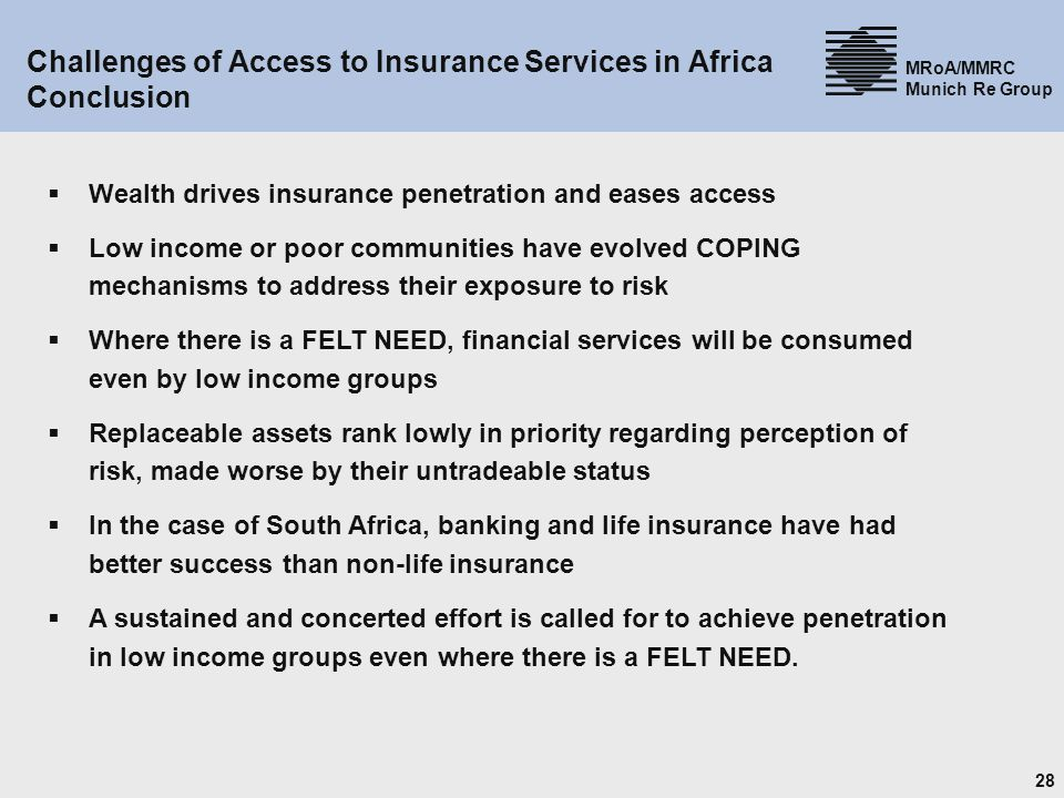 28 MRoA/MMRC Munich Re Group Challenges of Access to Insurance Services in Africa Conclusion Wealth drives insurance penetration and eases access Low income or poor communities have evolved COPING mechanisms to address their exposure to risk Where there is a FELT NEED, financial services will be consumed even by low income groups Replaceable assets rank lowly in priority regarding perception of risk, made worse by their untradeable status In the case of South Africa, banking and life insurance have had better success than non-life insurance A sustained and concerted effort is called for to achieve penetration in low income groups even where there is a FELT NEED.