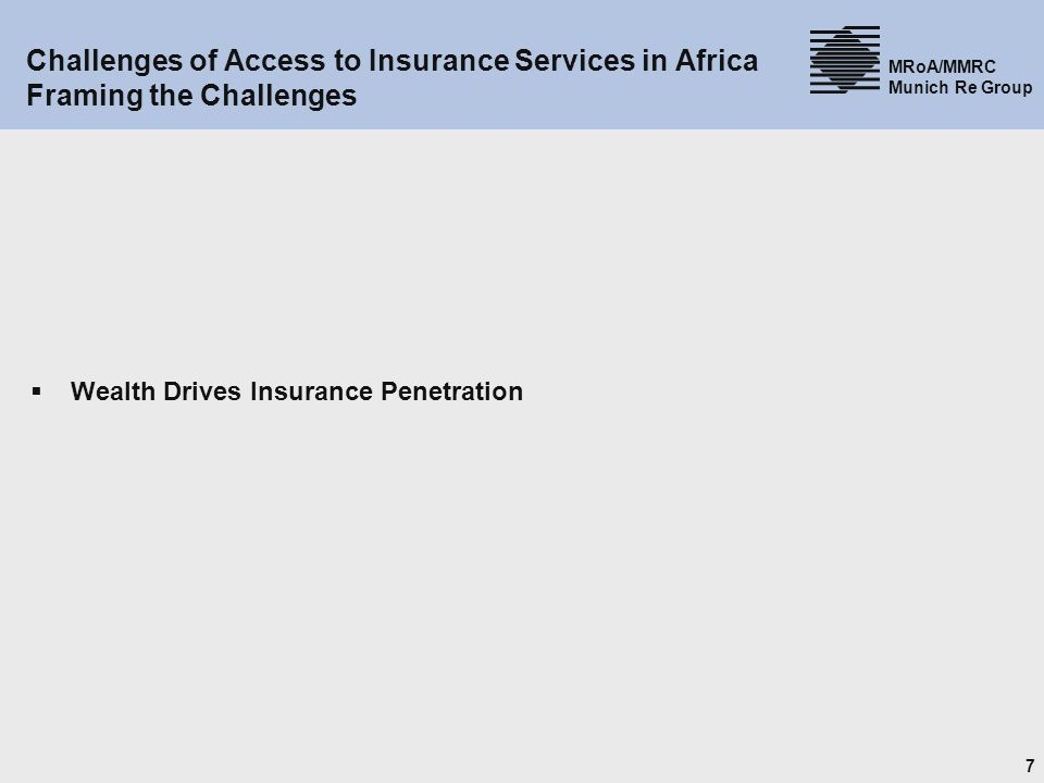 7 MRoA/MMRC Munich Re Group Challenges of Access to Insurance Services in Africa Framing the Challenges Wealth Drives Insurance Penetration