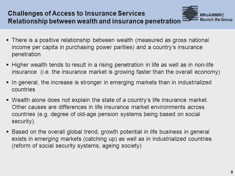 8 MRoA/MMRC Munich Re Group Challenges of Access to Insurance Services Relationship between wealth and insurance penetration There is a positive relationship between wealth (measured as gross national income per capita in purchasing power parities) and a countrys insurance penetration Higher wealth tends to result in a rising penetration in life as well as in non-life insurance (i.e.