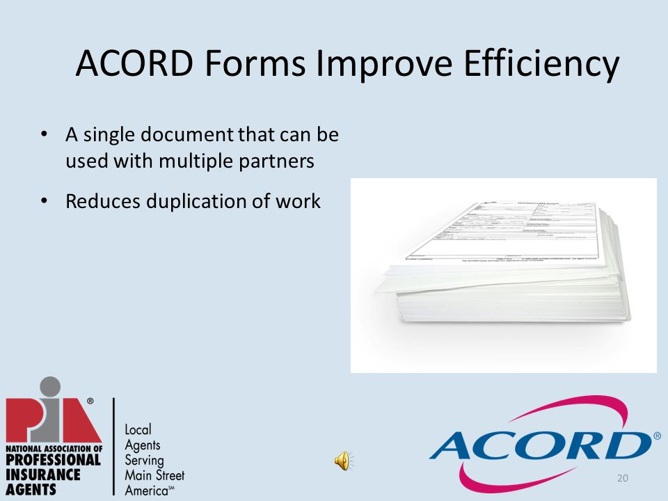 20 ACORD Forms Improve Efficiency A single document that can be used with multiple partners Reduces duplication of work