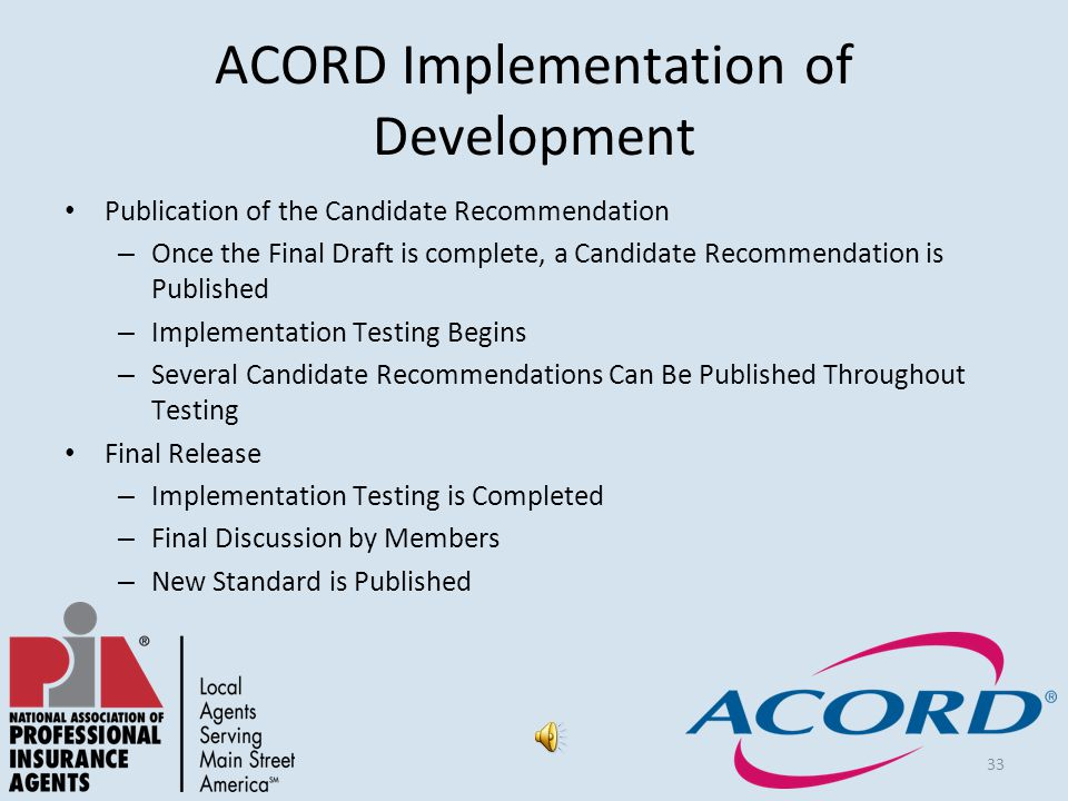 33 ACORD Implementation of Development Publication of the Candidate Recommendation – Once the Final Draft is complete, a Candidate Recommendation is Published – Implementation Testing Begins – Several Candidate Recommendations Can Be Published Throughout Testing Final Release – Implementation Testing is Completed – Final Discussion by Members – New Standard is Published