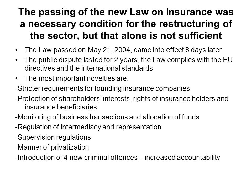 The passing of the new Law on Insurance was a necessary condition for the restructuring of the sector, but that alone is not sufficient The Law passed on May 21, 2004, came into effect 8 days later The public dispute lasted for 2 years, the Law complies with the EU directives and the international standards The most important novelties are: -Stricter requirements for founding insurance companies -Protection of shareholders interests, rights of insurance holders and insurance beneficiaries -Monitoring of business transactions and allocation of funds -Regulation of intermediacy and representation -Supervision regulations -Manner of privatization -Introduction of 4 new criminal offences – increased accountability