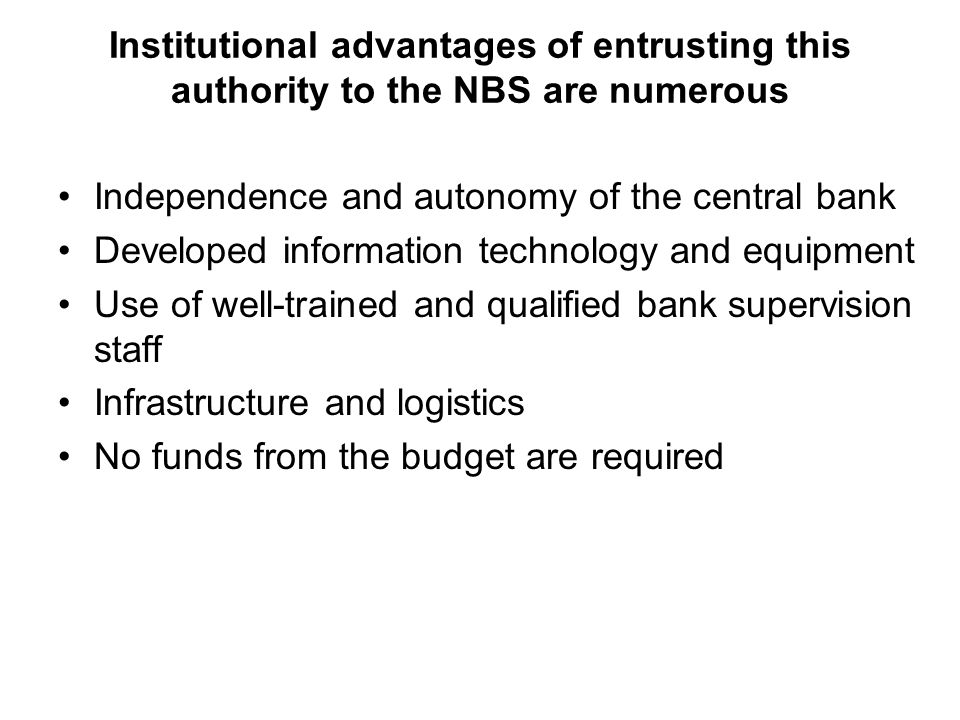 Institutional advantages of entrusting this authority to the NBS are numerous Independence and autonomy of the central bank Developed information technology and equipment Use of well-trained and qualified bank supervision staff Infrastructure and logistics No funds from the budget are required