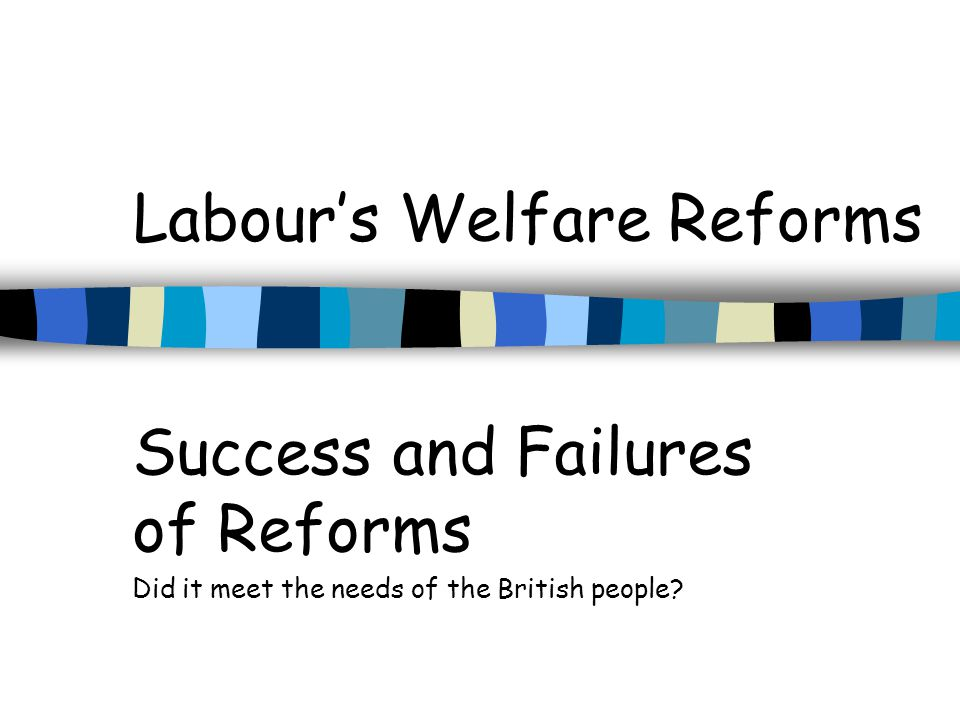 Labours Welfare Reforms Success and Failures of Reforms Did it meet the needs of the British people?