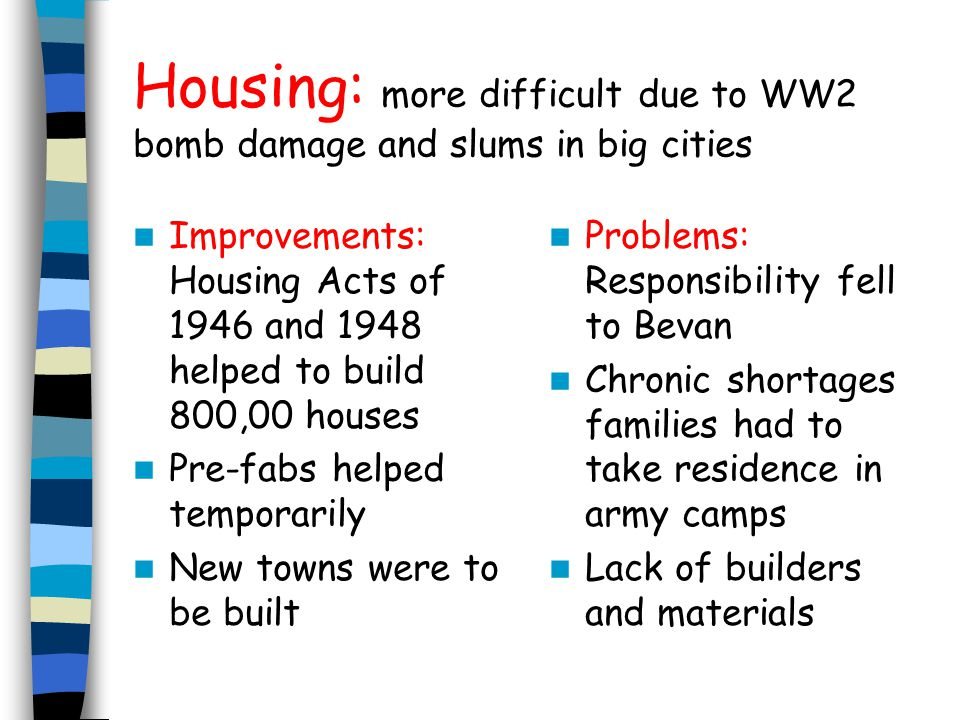 Housing: more difficult due to WW2 bomb damage and slums in big cities Improvements: Housing Acts of 1946 and 1948 helped to build 800,00 houses Pre-f