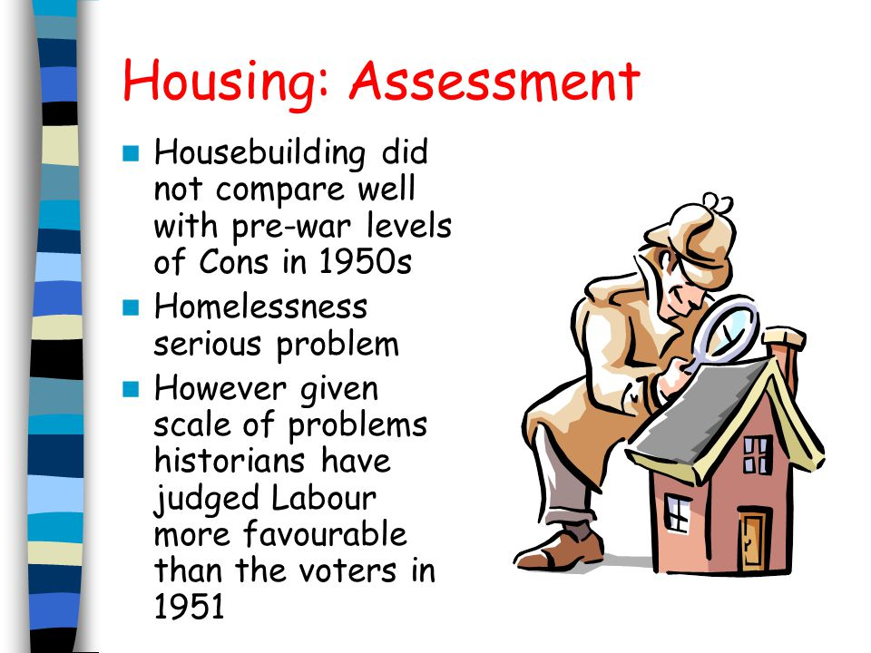 Housing: Assessment Housebuilding did not compare well with pre-war levels of Cons in 1950s Homelessness serious problem However given scale of problems historians have judged Labour more favourable than the voters in 1951