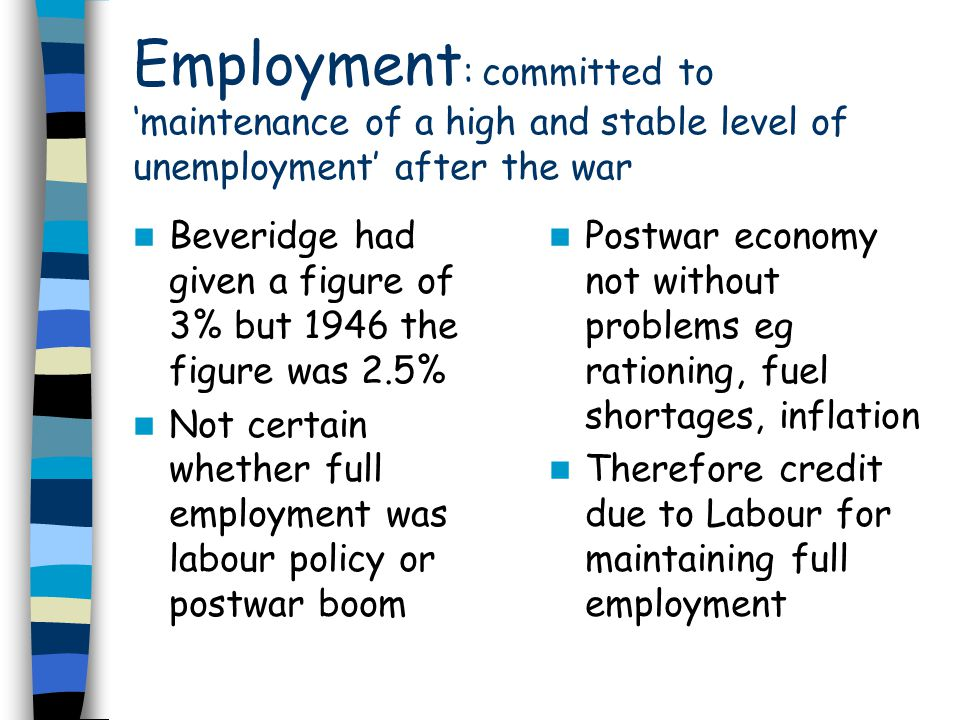 Employment : committed to maintenance of a high and stable level of unemployment after the war Beveridge had given a figure of 3% but 1946 the figure was 2.5% Not certain whether full employment was labour policy or postwar boom Postwar economy not without problems eg rationing, fuel shortages, inflation Therefore credit due to Labour for maintaining full employment