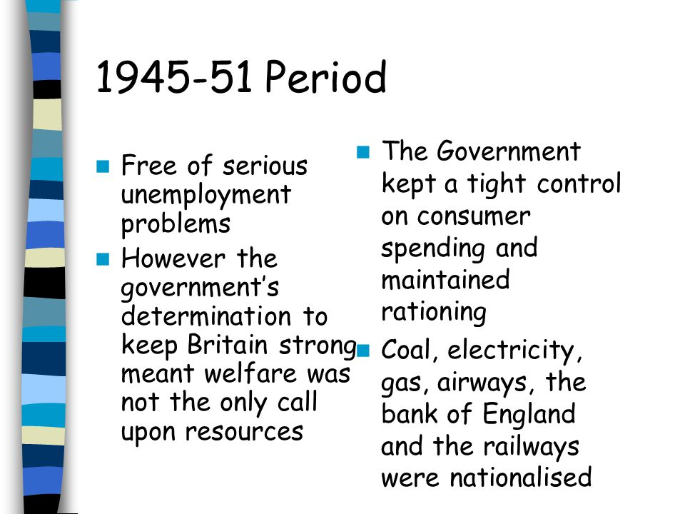 1945-51 Period Free of serious unemployment problems However the governments determination to keep Britain strong meant welfare was not the only call upon resources The Government kept a tight control on consumer spending and maintained rationing Coal, electricity, gas, airways, the bank of England and the railways were nationalised