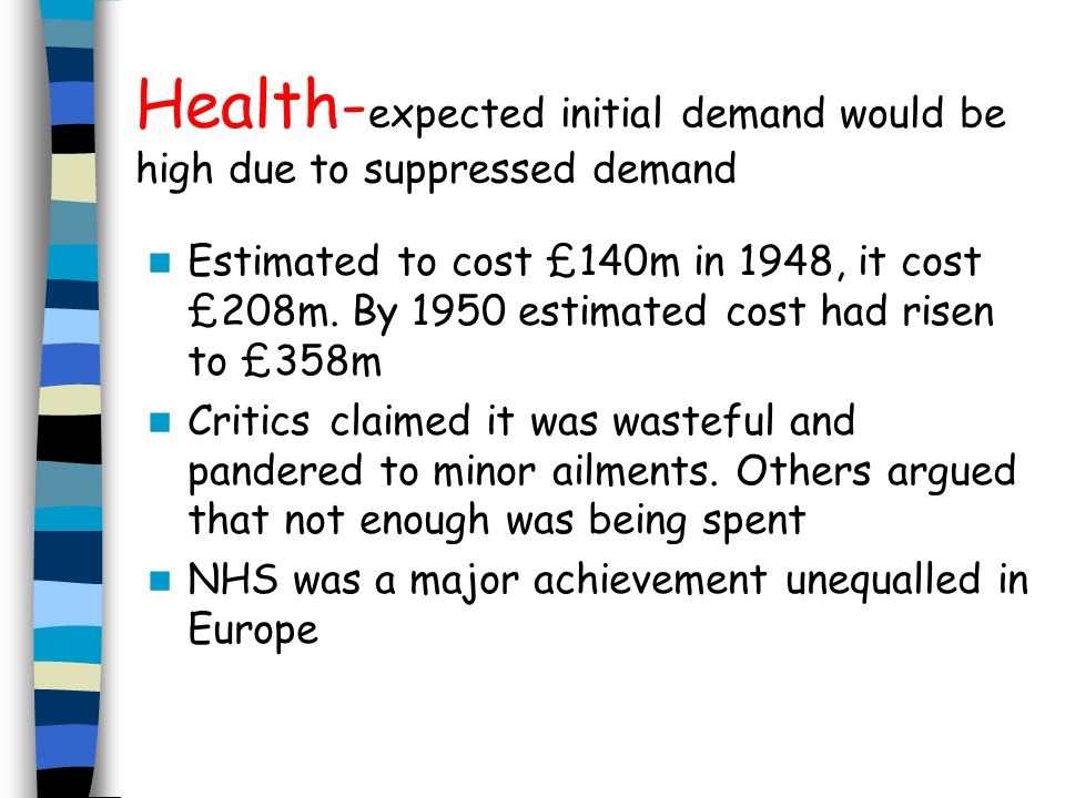 Health- expected initial demand would be high due to suppressed demand Estimated to cost £140m in 1948, it cost £208m.