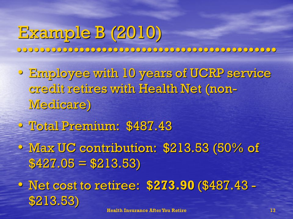 Health Insurance After You Retire13 Example B (2010) Employee with 10 years of UCRP service credit retires with Health Net (non- Medicare) Employee with 10 years of UCRP service credit retires with Health Net (non- Medicare) Total Premium: $487.43 Total Premium: $487.43 Max UC contribution: $213.53 (50% of $427.05 = $213.53) Max UC contribution: $213.53 (50% of $427.05 = $213.53) Net cost to retiree: $273.90 ($487.43 - $213.53) Net cost to retiree: $273.90 ($487.43 - $213.53)