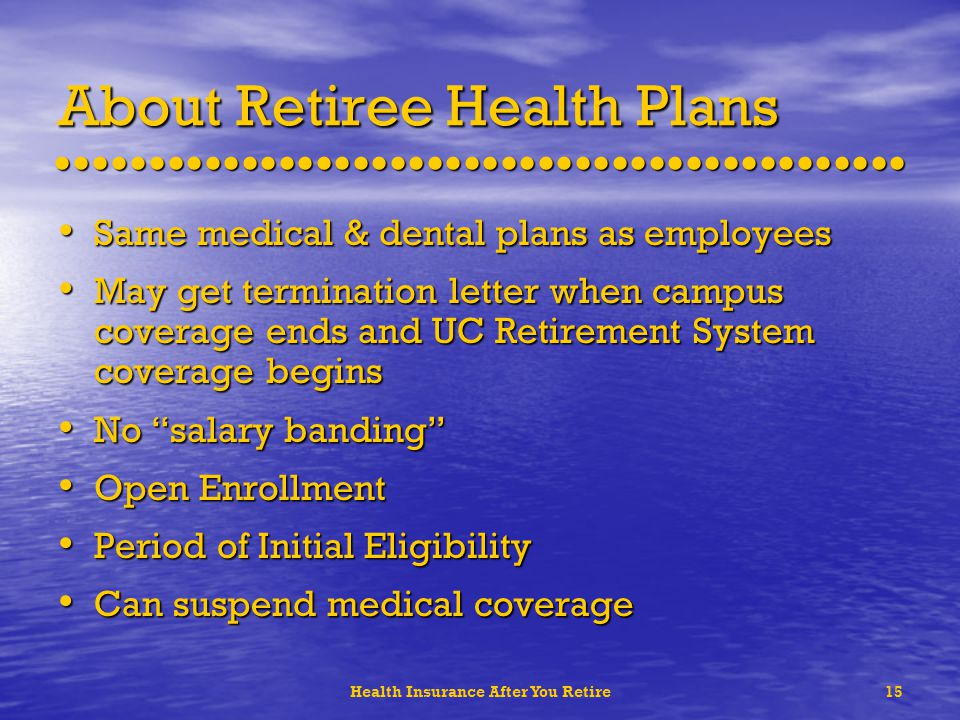Health Insurance After You Retire15 About Retiree Health Plans Same medical & dental plans as employees Same medical & dental plans as employees May get termination letter when campus coverage ends and UC Retirement System coverage begins May get termination letter when campus coverage ends and UC Retirement System coverage begins No salary banding No salary banding Open Enrollment Open Enrollment Period of Initial Eligibility Period of Initial Eligibility Can suspend medical coverage Can suspend medical coverage