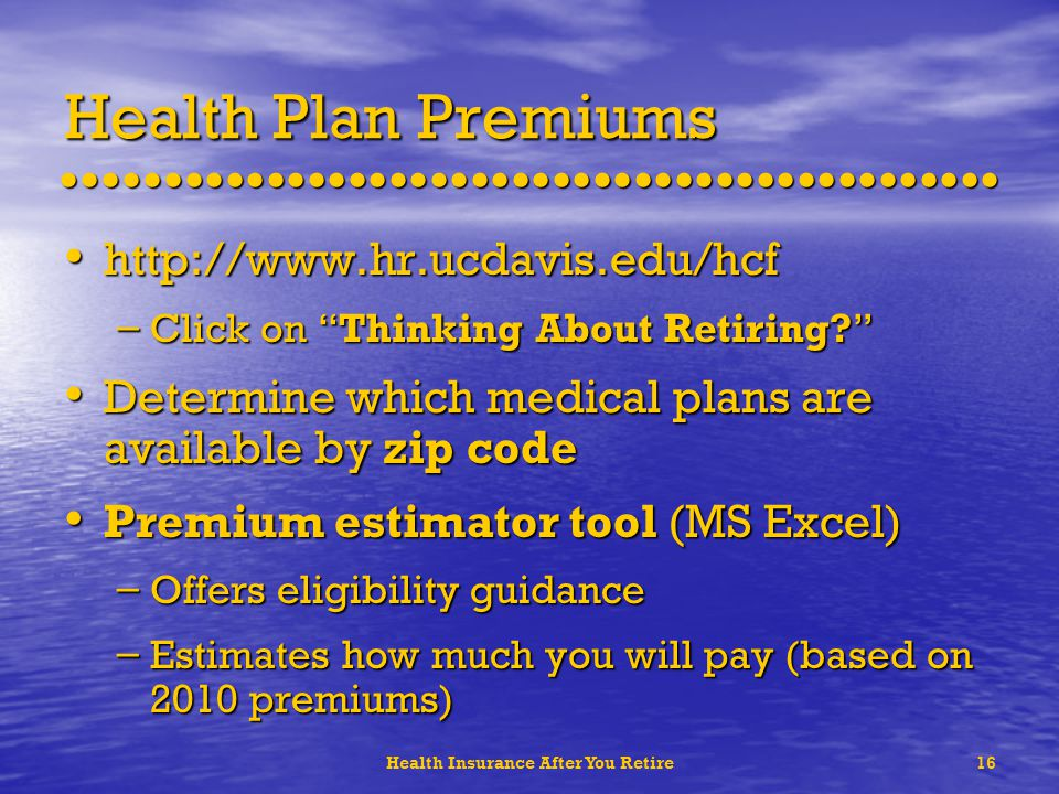 Health Insurance After You Retire16 Health Plan Premiums http://www.hr.ucdavis.edu/hcf http://www.hr.ucdavis.edu/hcf – Click on Thinking About Retiring.