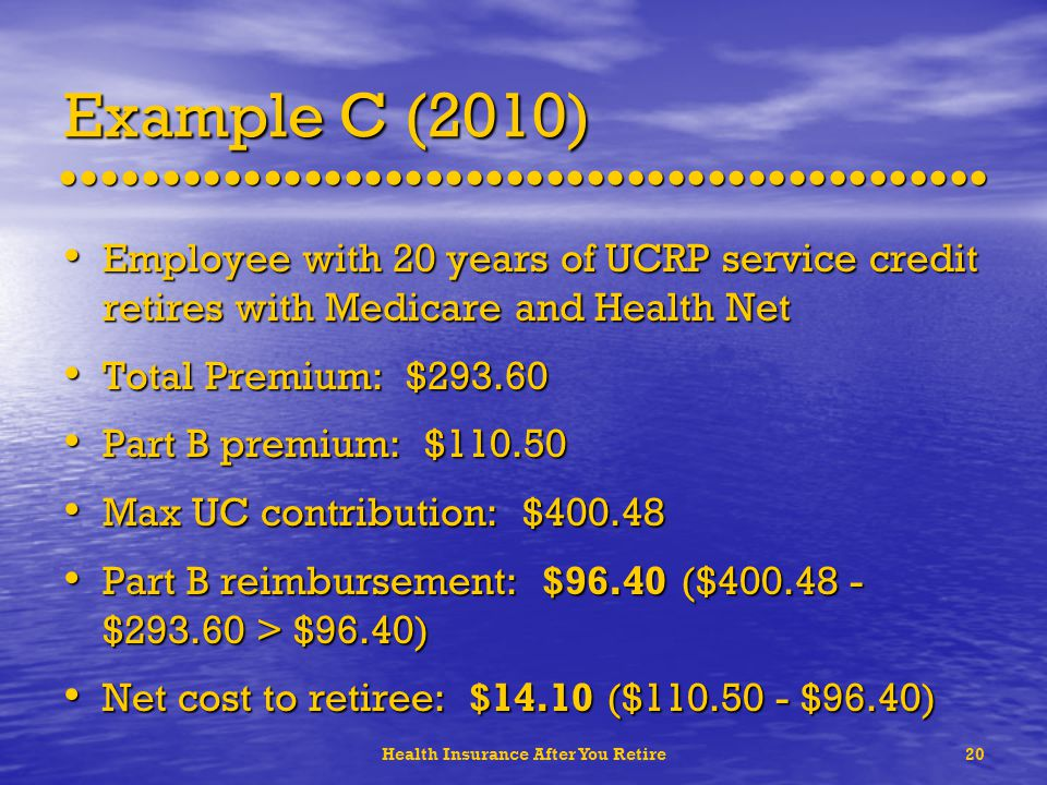 Health Insurance After You Retire20 Example C (2010) Employee with 20 years of UCRP service credit retires with Medicare and Health Net Employee with 20 years of UCRP service credit retires with Medicare and Health Net Total Premium: $293.60 Total Premium: $293.60 Part B premium: $110.50 Part B premium: $110.50 Max UC contribution: $400.48 Max UC contribution: $400.48 Part B reimbursement: $96.40 ($400.48 - $293.60 > $96.40) Part B reimbursement: $96.40 ($400.48 - $293.60 > $96.40) Net cost to retiree: $14.10 ($110.50 - $96.40) Net cost to retiree: $14.10 ($110.50 - $96.40)