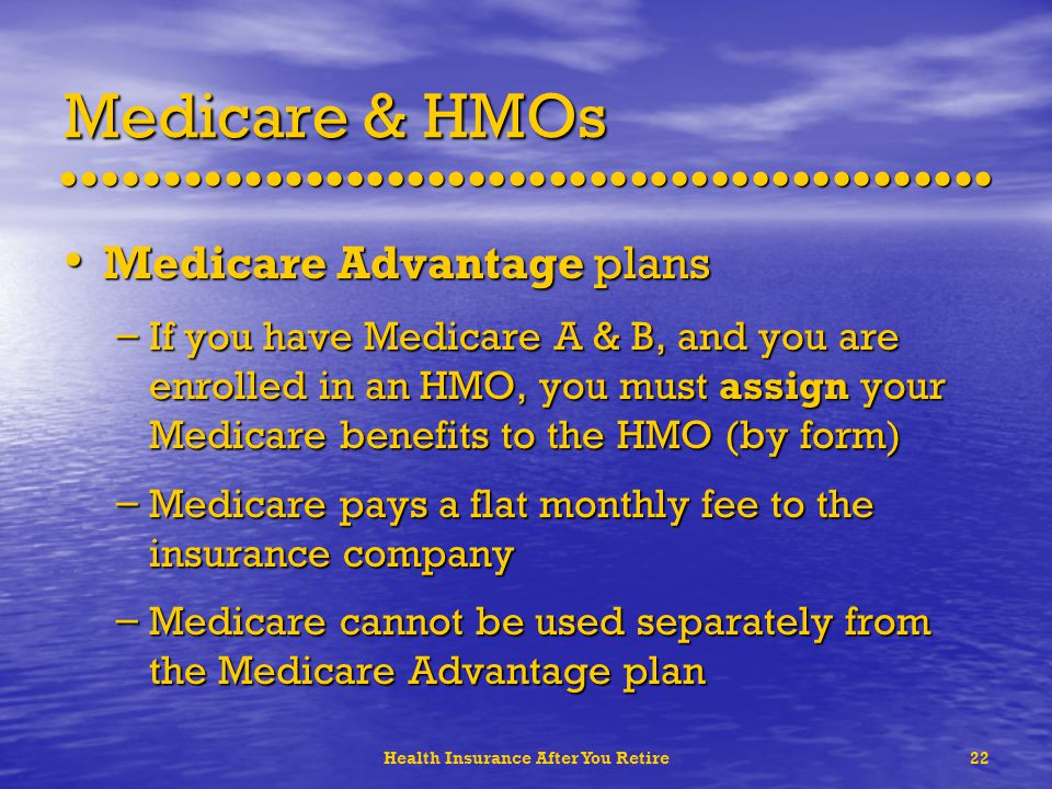 Health Insurance After You Retire22 Medicare & HMOs Medicare Advantage plans Medicare Advantage plans – If you have Medicare A & B, and you are enrolled in an HMO, you must assign your Medicare benefits to the HMO (by form) – Medicare pays a flat monthly fee to the insurance company – Medicare cannot be used separately from the Medicare Advantage plan