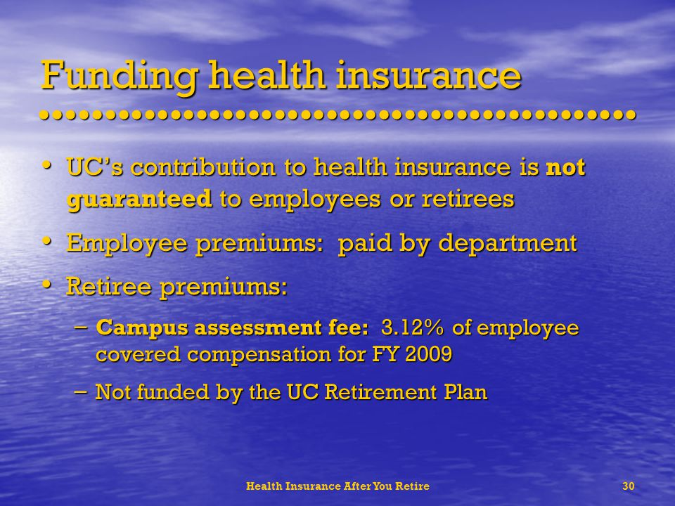 Health Insurance After You Retire30 Funding health insurance UCs contribution to health insurance is not guaranteed to employees or retirees UCs contribution to health insurance is not guaranteed to employees or retirees Employee premiums: paid by department Employee premiums: paid by department Retiree premiums: Retiree premiums: – Campus assessment fee: 3.12% of employee covered compensation for FY 2009 – Not funded by the UC Retirement Plan