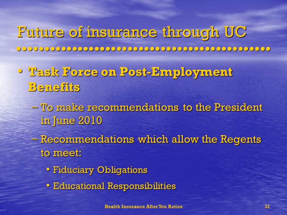 Health Insurance After You Retire32 Future of insurance through UC Task Force on Post-Employment Benefits Task Force on Post-Employment Benefits – To make recommendations to the President in June 2010 – Recommendations which allow the Regents to meet: Fiduciary Obligations Fiduciary Obligations Educational Responsibilities Educational Responsibilities
