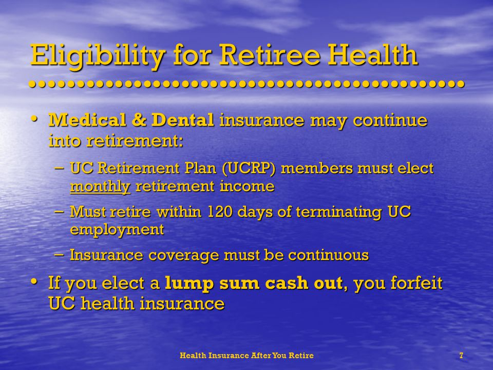 Health Insurance After You Retire7 Eligibility for Retiree Health Medical & Dental insurance may continue into retirement: Medical & Dental insurance may continue into retirement: – UC Retirement Plan (UCRP) members must elect monthly retirement income – Must retire within 120 days of terminating UC employment – Insurance coverage must be continuous If you elect a lump sum cash out, you forfeit UC health insurance If you elect a lump sum cash out, you forfeit UC health insurance