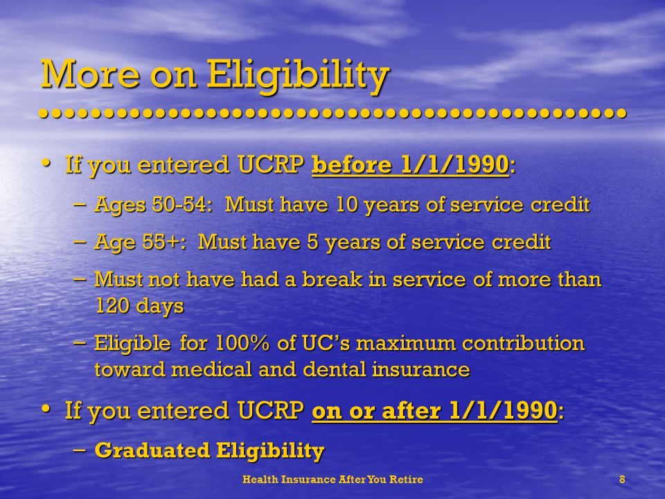 Health Insurance After You Retire8 More on Eligibility If you entered UCRP before 1/1/1990: If you entered UCRP before 1/1/1990: – Ages 50-54: Must have 10 years of service credit – Age 55+: Must have 5 years of service credit – Must not have had a break in service of more than 120 days – Eligible for 100% of UCs maximum contribution toward medical and dental insurance If you entered UCRP on or after 1/1/1990: If you entered UCRP on or after 1/1/1990: – Graduated Eligibility