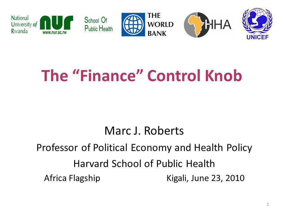 The Finance Control Knob Marc J. Roberts Professor of Political Economy and Health Policy Harvard School of Public Health Africa Flagship Kigali, June