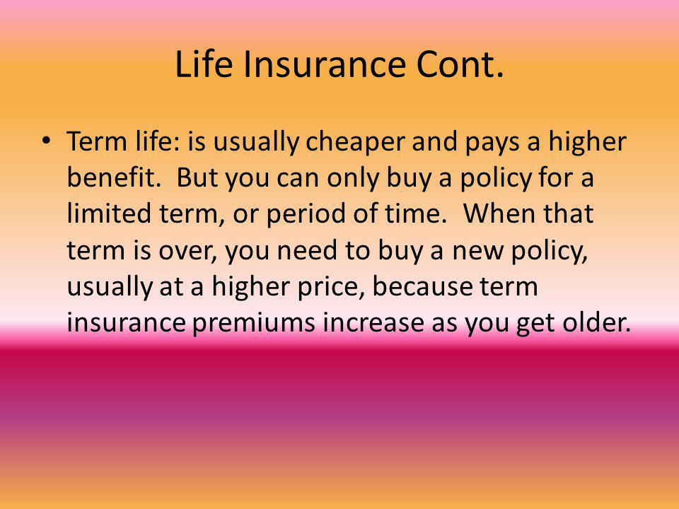 Life Insurance Cont. Term life: is usually cheaper and pays a higher benefit.