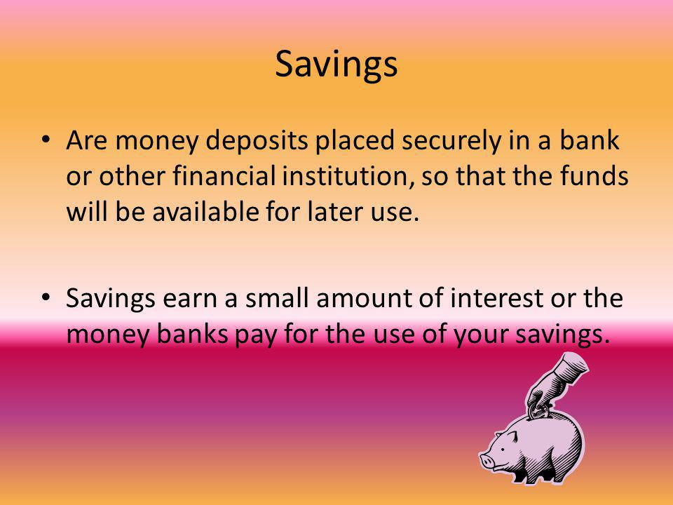 Savings Are money deposits placed securely in a bank or other financial institution, so that the funds will be available for later use. Savings earn a