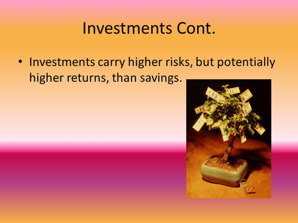 Investments Cont. Investments carry higher risks, but potentially higher returns, than savings.