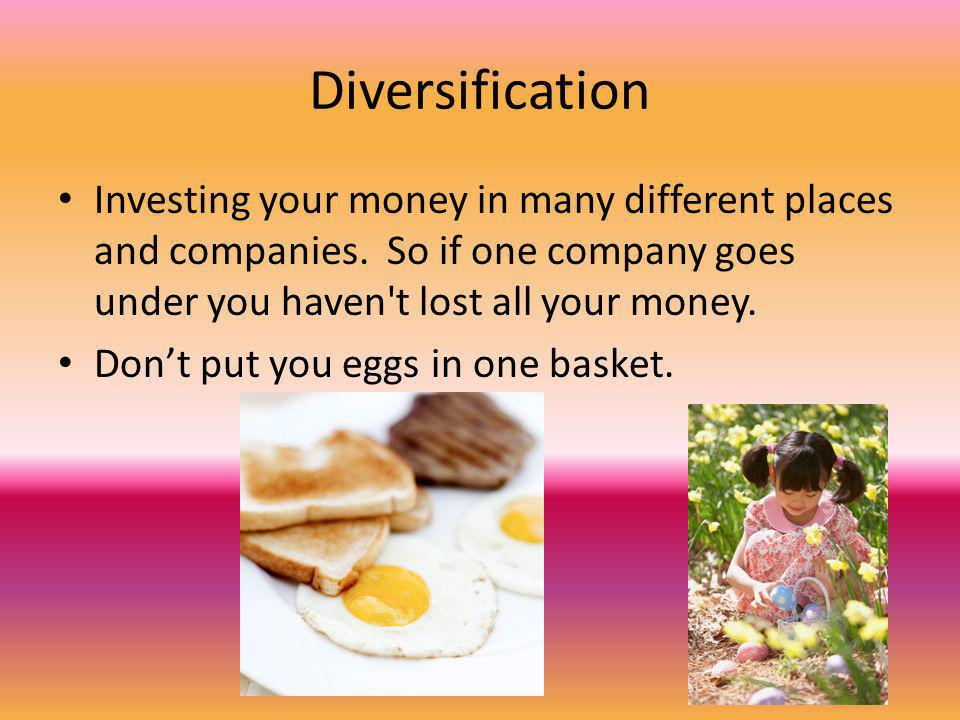 Diversification Investing your money in many different places and companies.