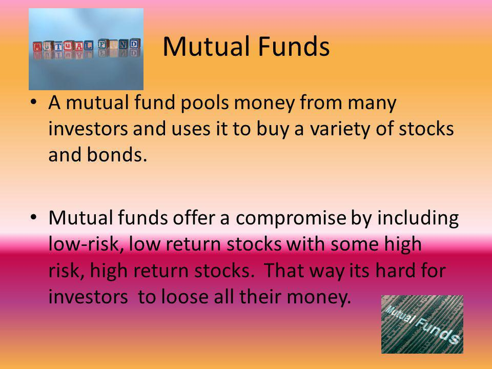 Mutual Funds A mutual fund pools money from many investors and uses it to buy a variety of stocks and bonds.