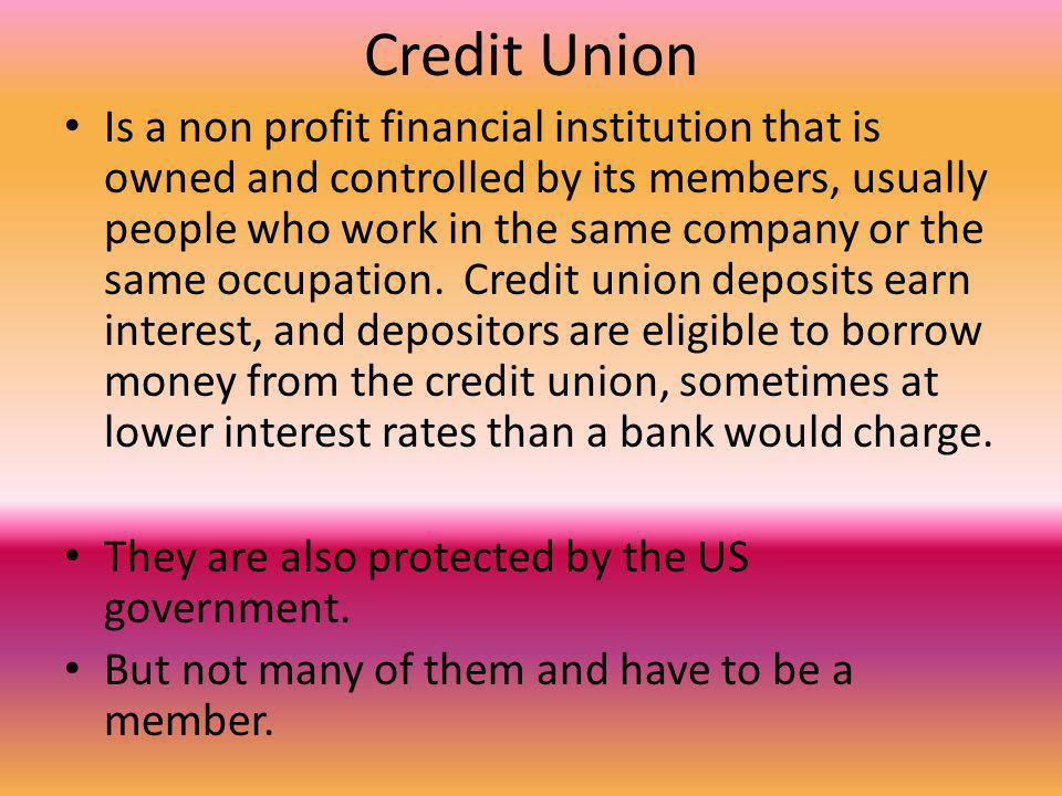 Credit Union Is a non profit financial institution that is owned and controlled by its members, usually people who work in the same company or the same occupation.
