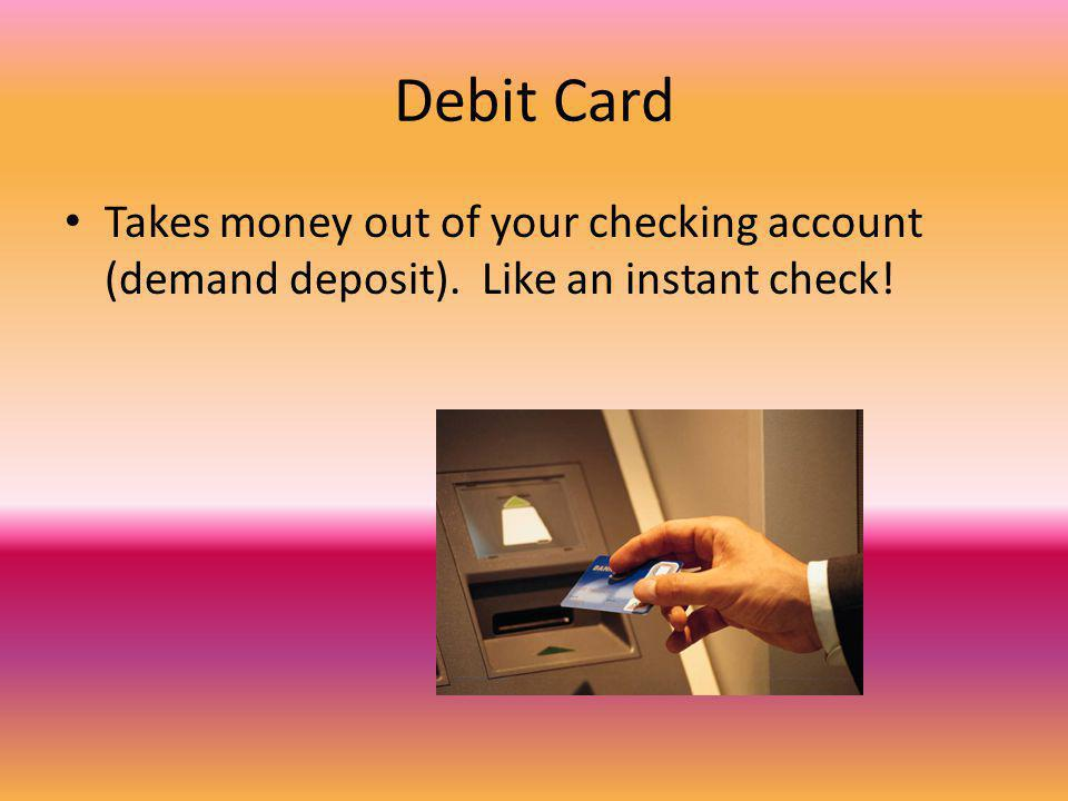 Debit Card Takes money out of your checking account (demand deposit). Like an instant check!