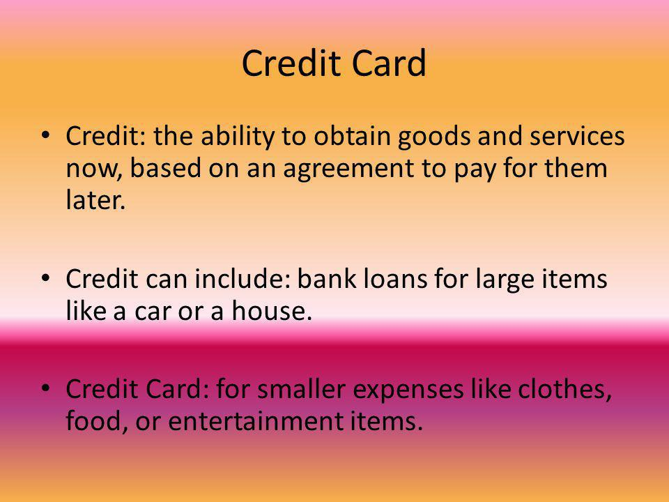 Credit Card Credit: the ability to obtain goods and services now, based on an agreement to pay for them later. Credit can include: bank loans for larg