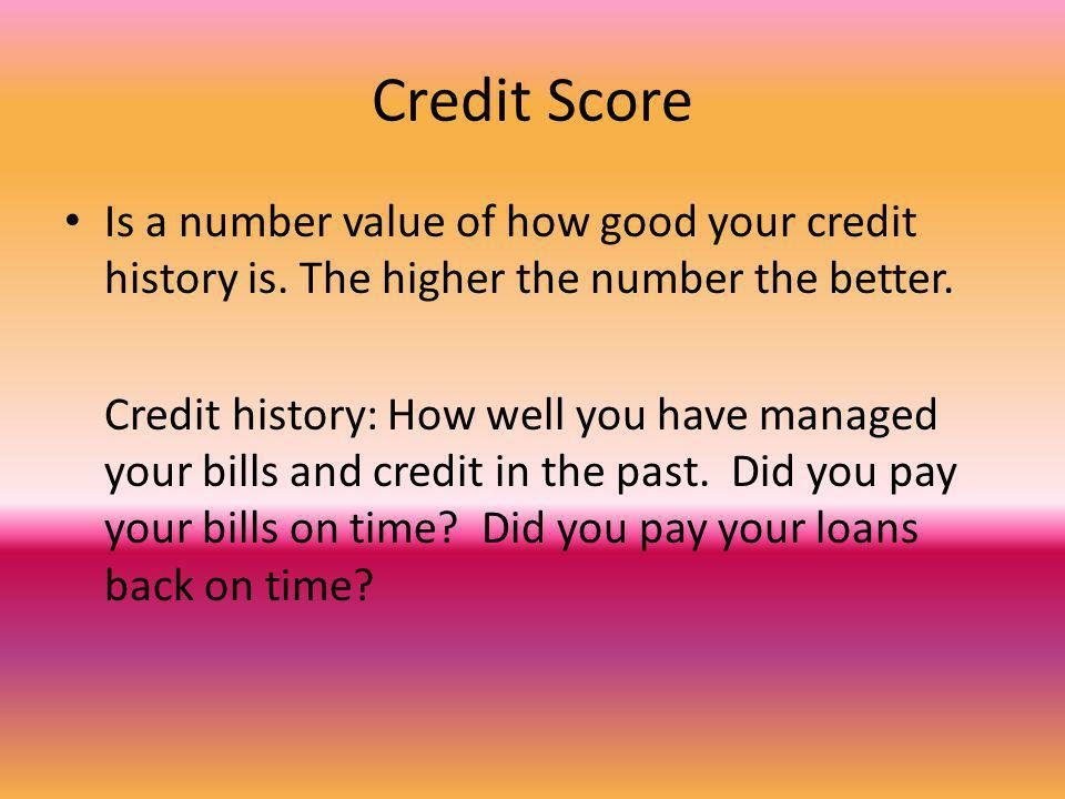 Credit Score Is a number value of how good your credit history is. The higher the number the better. Credit history: How well you have managed your bi